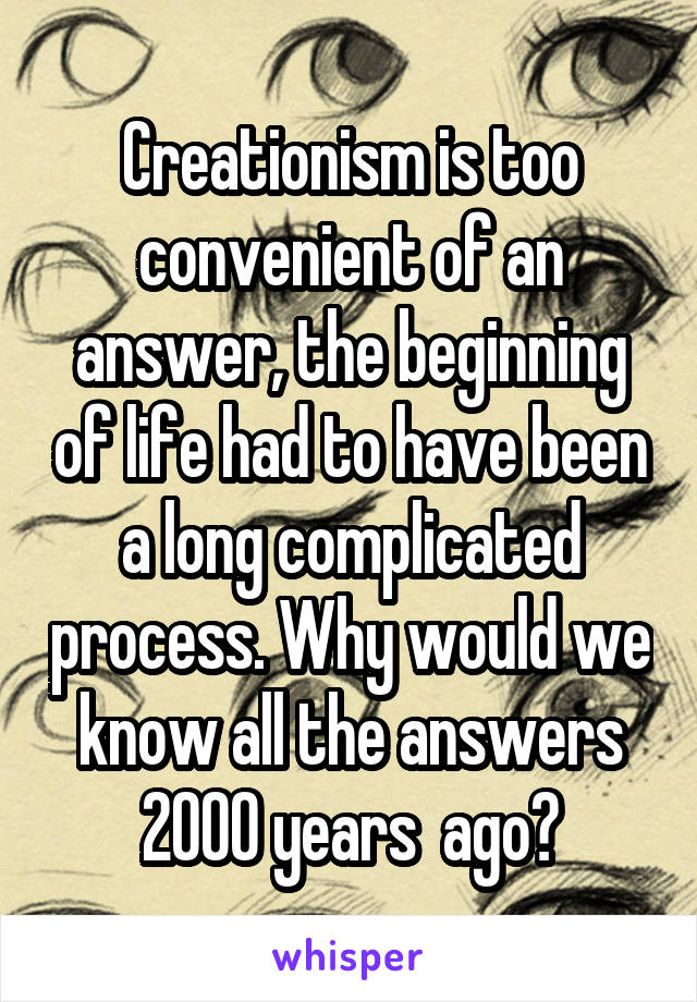 Creationism is too convenient of an answer, the beginning of life had to have been a long complicated process. Why would we know all the answers 2000 years  ago?