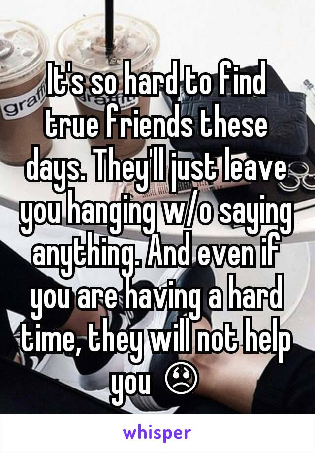 It's so hard to find true friends these days. They'll just leave you hanging w/o saying anything. And even if you are having a hard time, they will not help you 😞