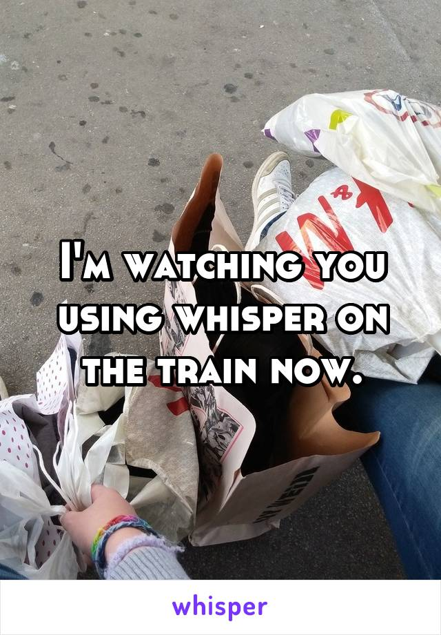 I'm watching you using whisper on the train now.