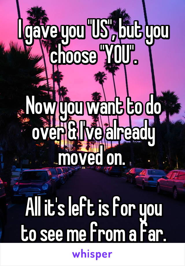 """I gave you """"US"""", but you choose """"YOU"""".  Now you want to do over & I've already moved on.   All it's left is for you to see me from a far."""