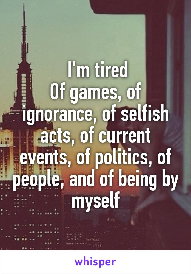 I'm tired Of games, of ignorance, of selfish acts, of current events, of politics, of people, and of being by myself