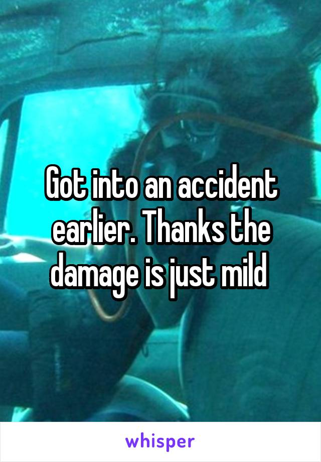 Got into an accident earlier. Thanks the damage is just mild