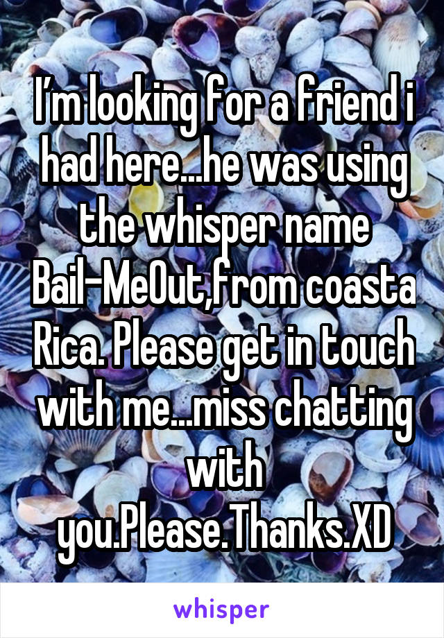 I'm looking for a friend i had here...he was using the whisper name Bail-MeOut,from coasta Rica. Please get in touch with me...miss chatting with you.Please.Thanks.XD