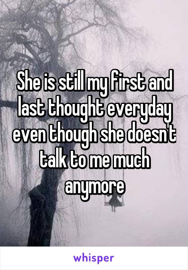She is still my first and last thought everyday even though she doesn't talk to me much anymore