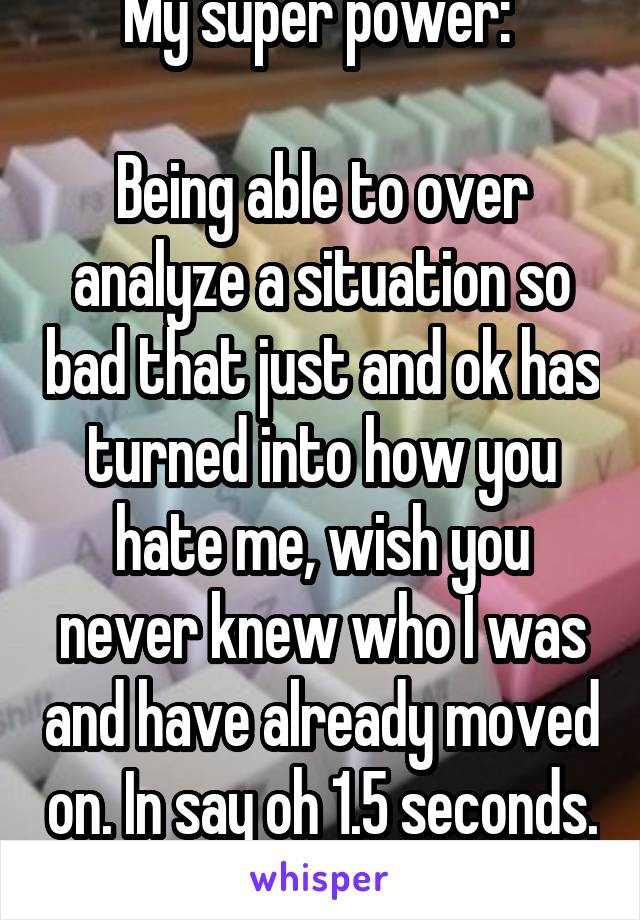 My super power:   Being able to over analyze a situation so bad that just and ok has turned into how you hate me, wish you never knew who I was and have already moved on. In say oh 1.5 seconds.