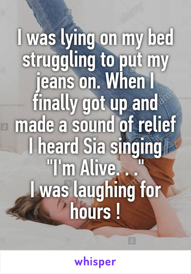 """I was lying on my bed struggling to put my jeans on. When I finally got up and made a sound of relief I heard Sia singing """"I'm Alive. . ."""" I was laughing for hours !"""