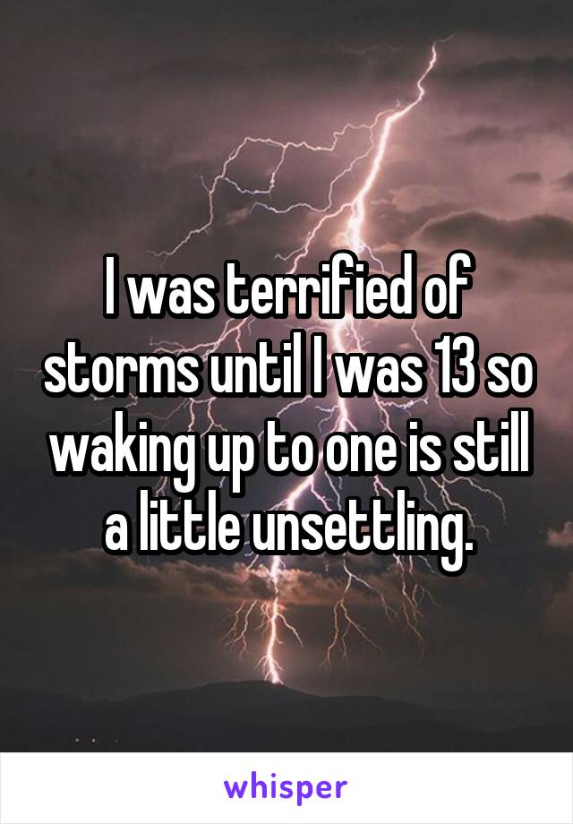 I was terrified of storms until I was 13 so waking up to one is still a little unsettling.