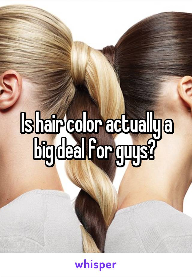 Is hair color actually a big deal for guys?