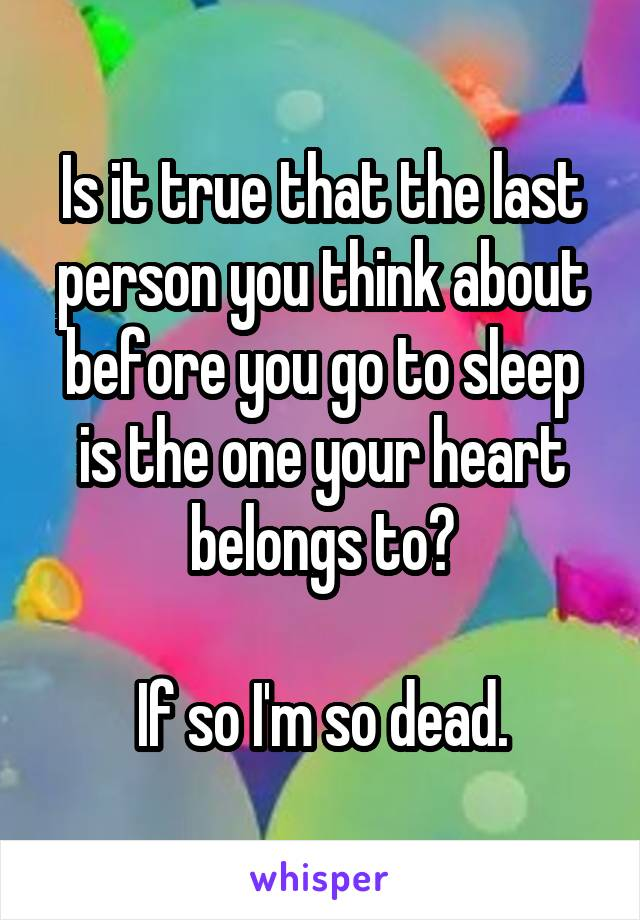 Is it true that the last person you think about before you go to sleep is the one your heart belongs to?  If so I'm so dead.