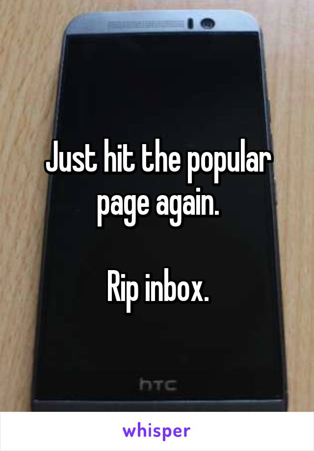 Just hit the popular page again.  Rip inbox.