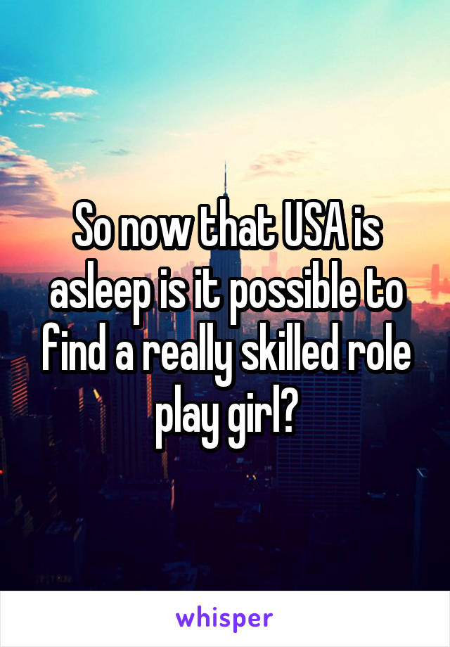 So now that USA is asleep is it possible to find a really skilled role play girl?