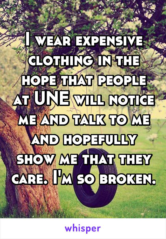 I wear expensive clothing in the hope that people at UNE will notice me and talk to me and hopefully show me that they care. I'm so broken.