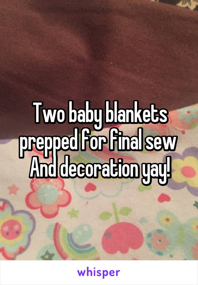 Two baby blankets prepped for final sew  And decoration yay!
