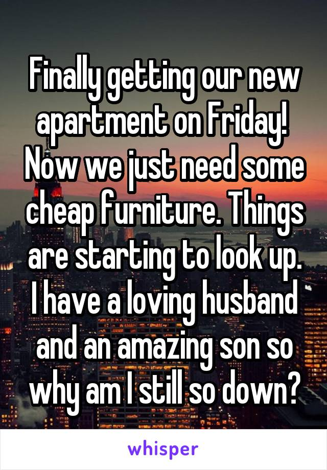 Finally getting our new apartment on Friday!  Now we just need some cheap furniture. Things are starting to look up. I have a loving husband and an amazing son so why am I still so down?