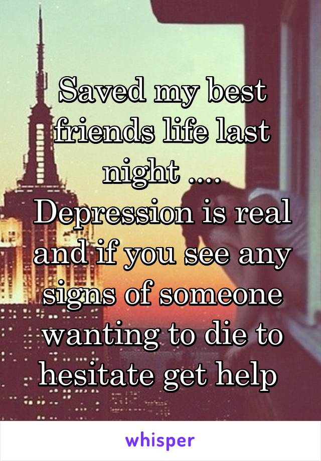 Saved my best friends life last night .... Depression is real and if you see any signs of someone wanting to die to hesitate get help