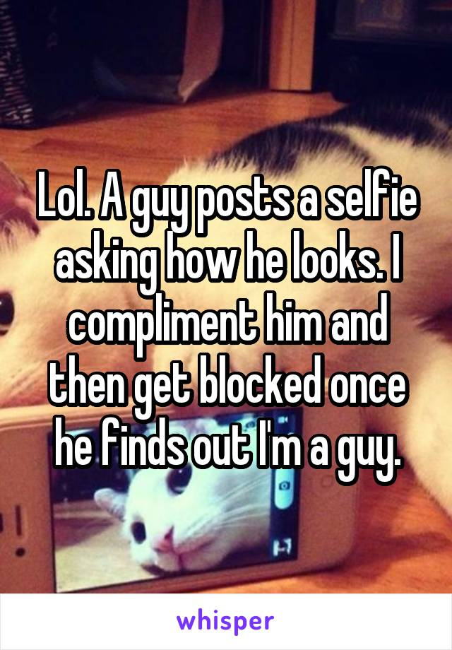 Lol. A guy posts a selfie asking how he looks. I compliment him and then get blocked once he finds out I'm a guy.