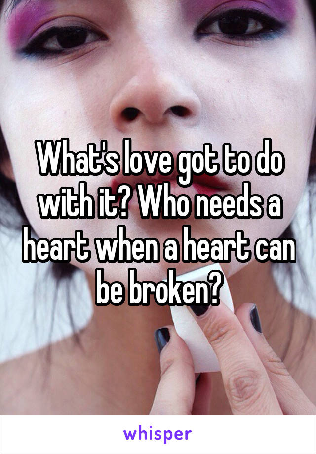 What's love got to do with it? Who needs a heart when a heart can be broken?