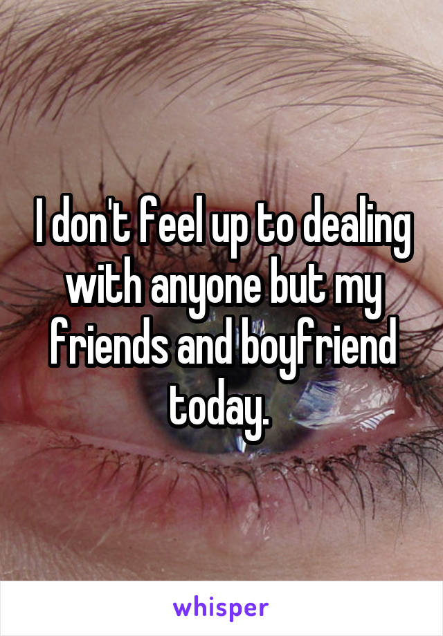 I don't feel up to dealing with anyone but my friends and boyfriend today.