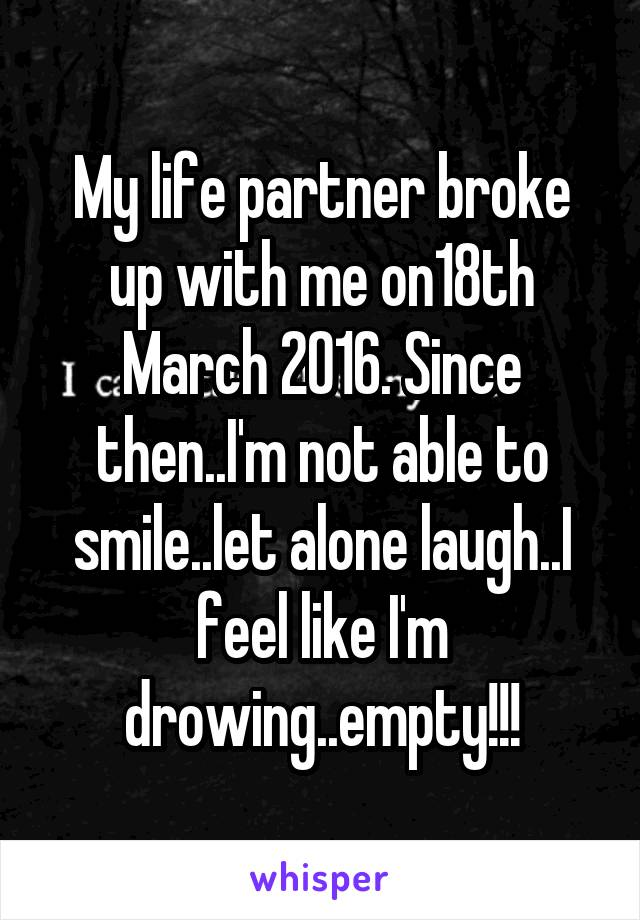 My life partner broke up with me on18th March 2016. Since then..I'm not able to smile..let alone laugh..I feel like I'm drowing..empty!!!