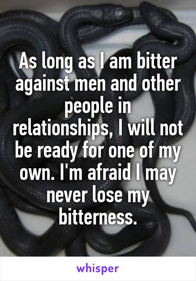 As long as I am bitter against men and other people in relationships, I will not be ready for one of my own. I'm afraid I may never lose my bitterness.