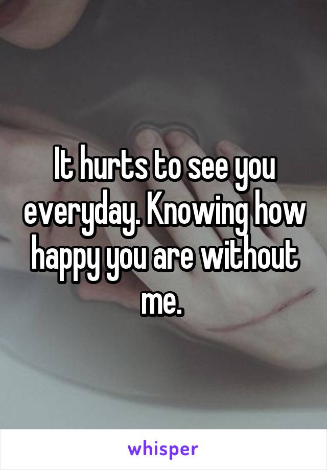 It hurts to see you everyday. Knowing how happy you are without me.
