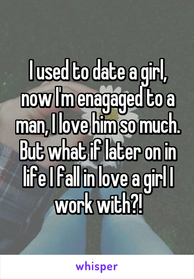 I used to date a girl, now I'm enagaged to a man, I love him so much. But what if later on in life I fall in love a girl I work with?!