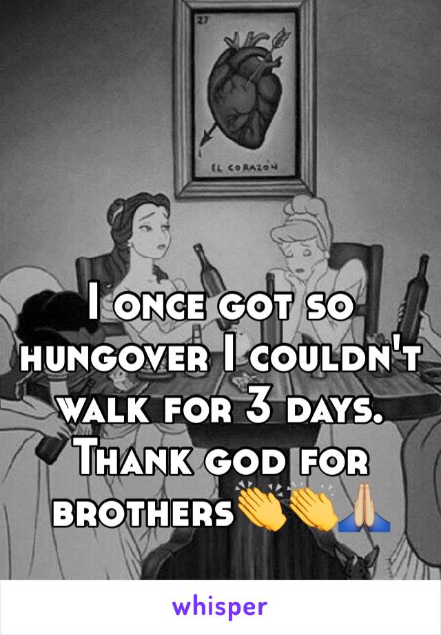 I once got so hungover I couldn't walk for 3 days. Thank god for brothers👏👏🙏🏼