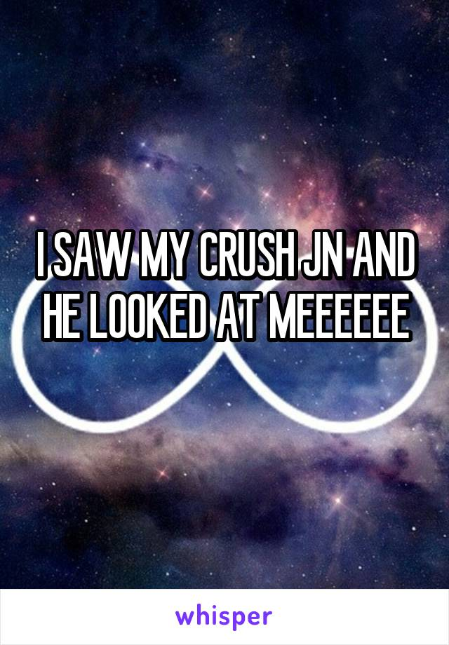 I SAW MY CRUSH JN AND HE LOOKED AT MEEEEEE