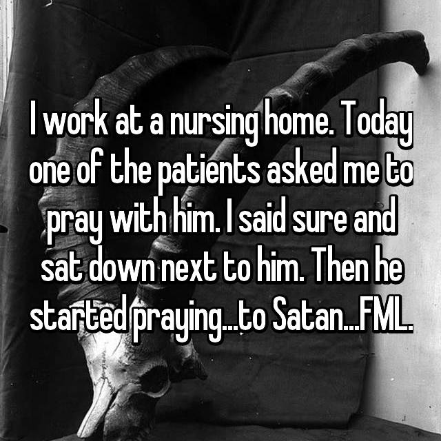 I work at a nursing home. Today one of the patients asked me to pray with him. I said sure and sat down next to him. Then he started praying...to Satan...FML.