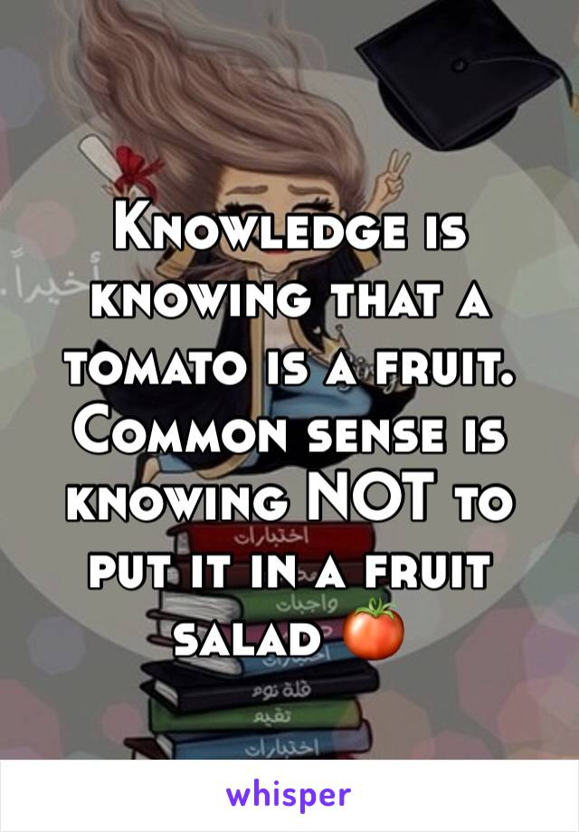 Knowledge is knowing that a tomato is a fruit. Common sense is knowing NOT to put it in a fruit salad 🍅