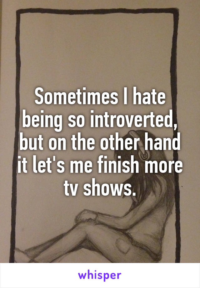 Sometimes I hate being so introverted, but on the other hand it let's me finish more tv shows.