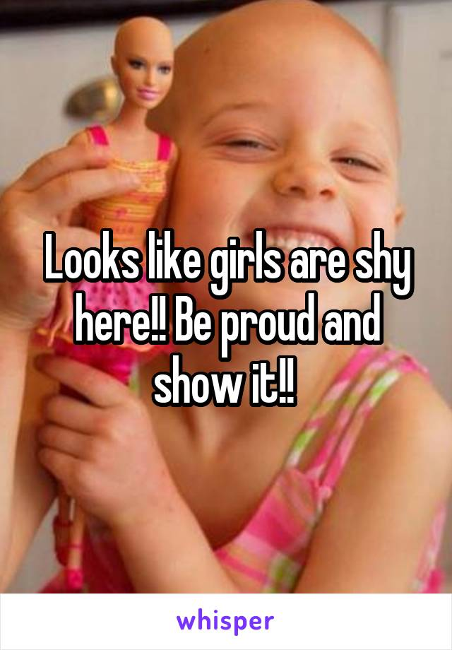 Looks like girls are shy here!! Be proud and show it!!