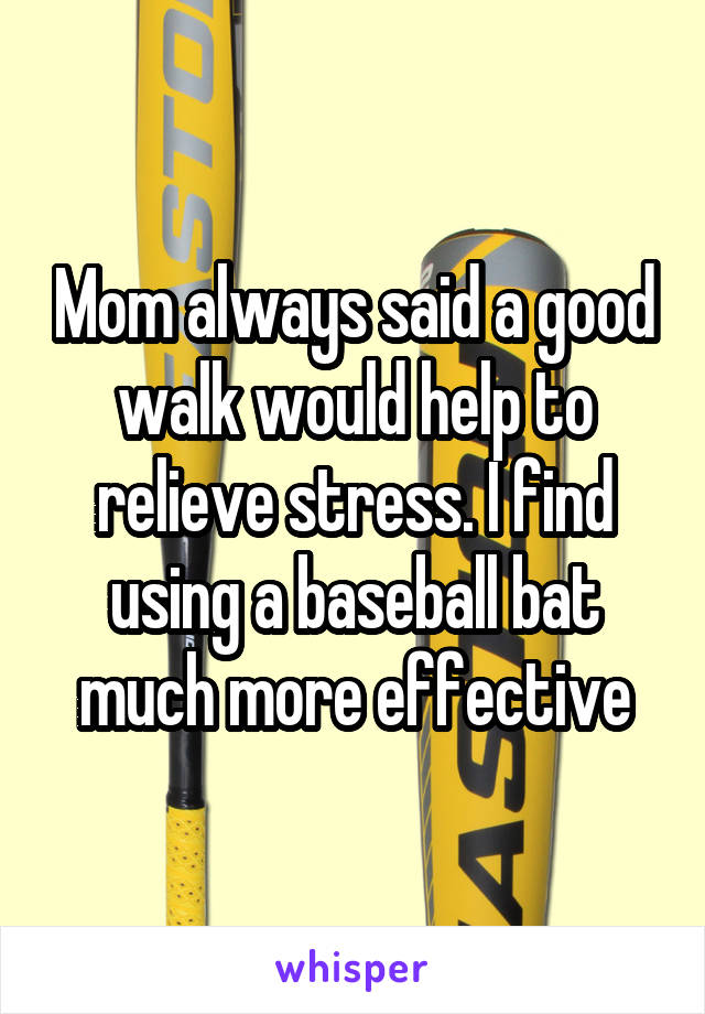 Mom always said a good walk would help to relieve stress. I find using a baseball bat much more effective