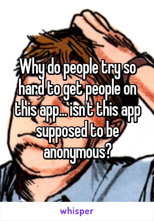 Why do people try so hard to get people on this app... isn't this app supposed to be anonymous?