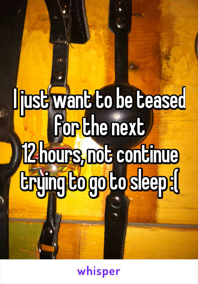I just want to be teased for the next 12 hours, not continue trying to go to sleep :(