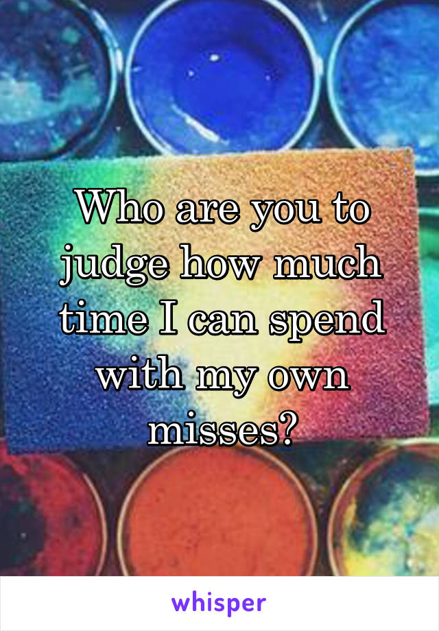 Who are you to judge how much time I can spend with my own misses?