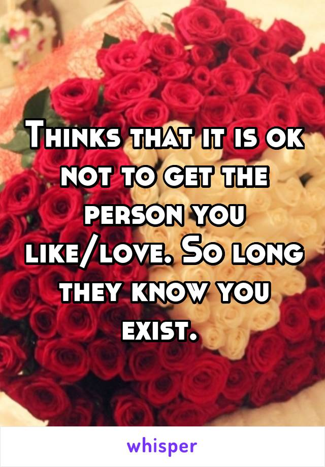 Thinks that it is ok not to get the person you like/love. So long they know you exist.