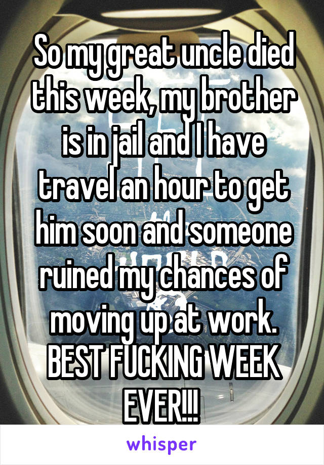 So my great uncle died this week, my brother is in jail and I have travel an hour to get him soon and someone ruined my chances of moving up at work. BEST FUCKING WEEK EVER!!!