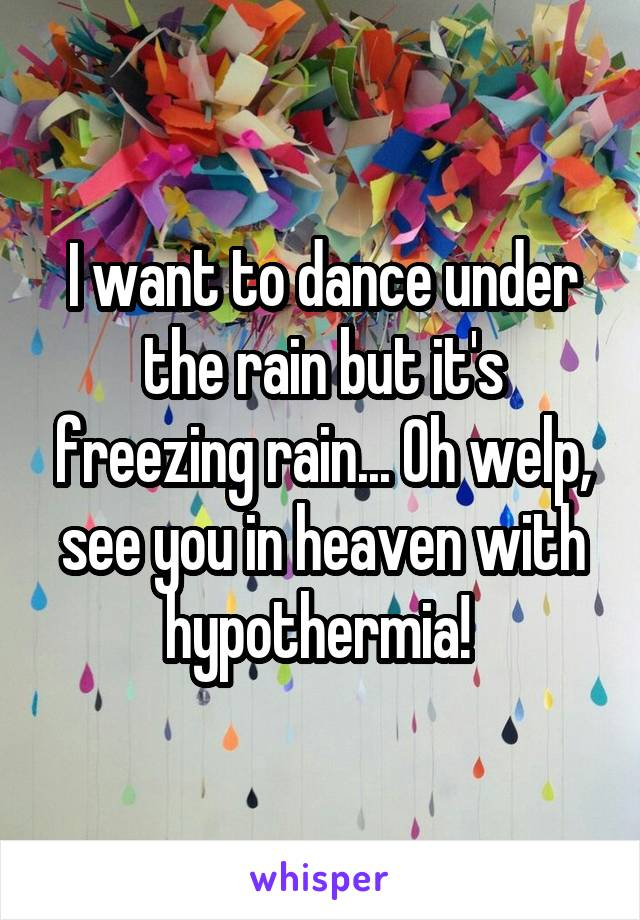 I want to dance under the rain but it's freezing rain... Oh welp, see you in heaven with hypothermia!