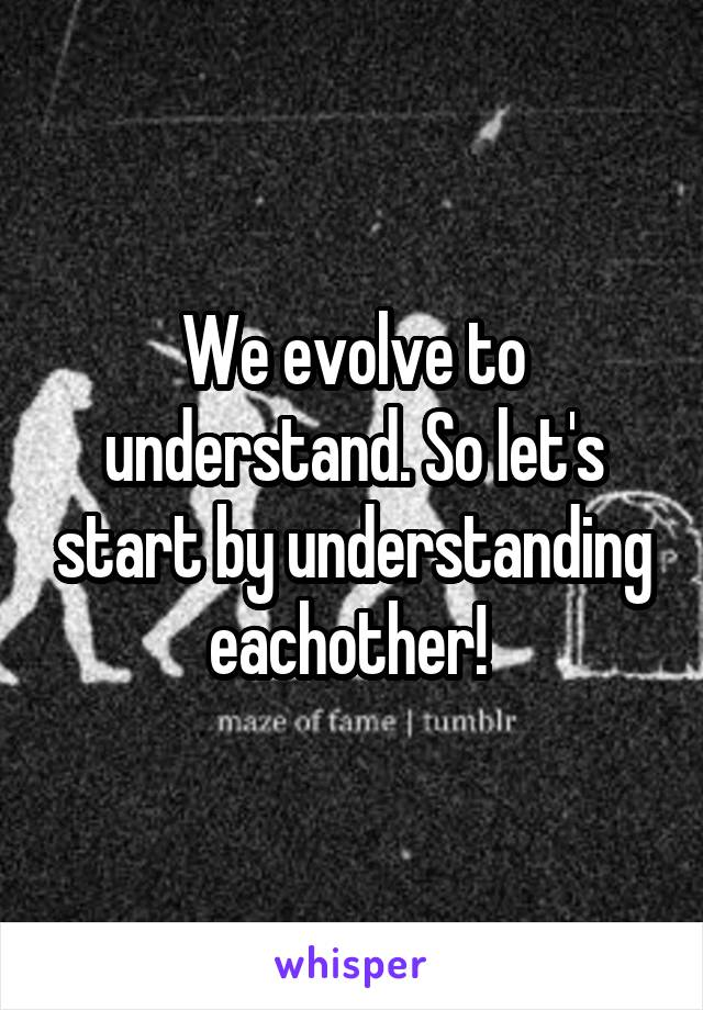 We evolve to understand. So let's start by understanding eachother!