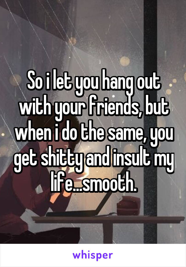 So i let you hang out with your friends, but when i do the same, you get shitty and insult my life...smooth.