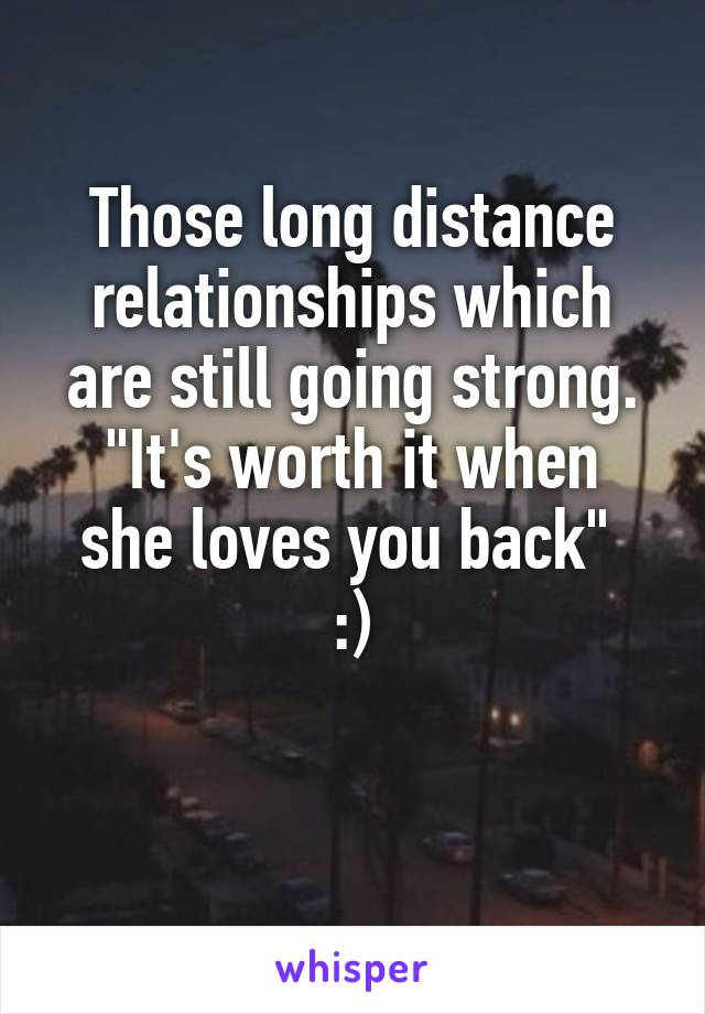 "Those long distance relationships which are still going strong. ""It's worth it when she loves you back""  :)"