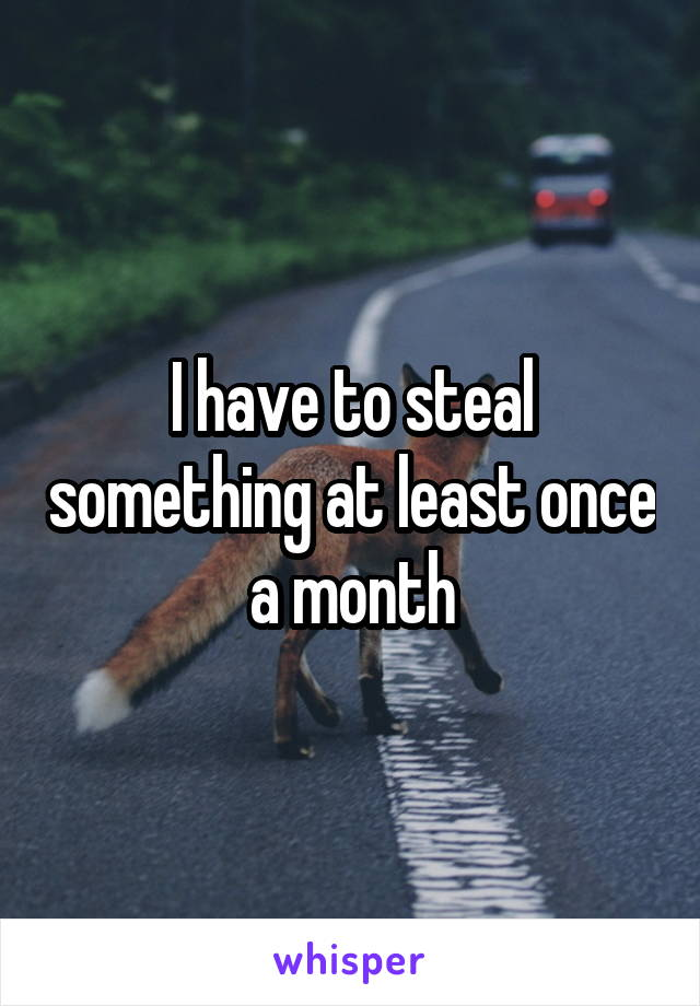 I have to steal something at least once a month