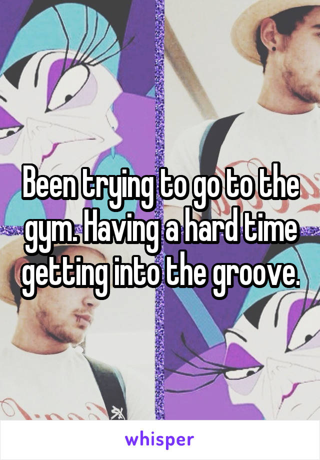 Been trying to go to the gym. Having a hard time getting into the groove.