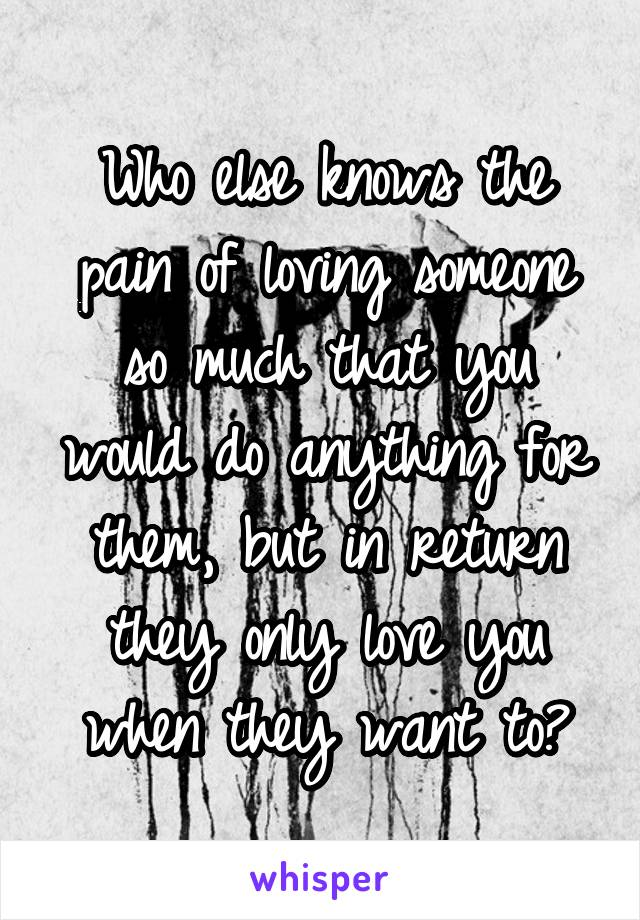 Who else knows the pain of loving someone so much that you would do anything for them, but in return they only love you when they want to?