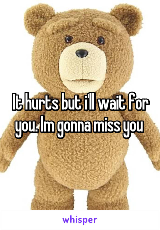 It hurts but i'll wait for you. Im gonna miss you