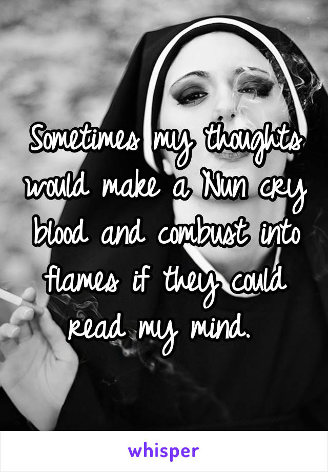 Sometimes my thoughts would make a Nun cry blood and combust into flames if they could read my mind.