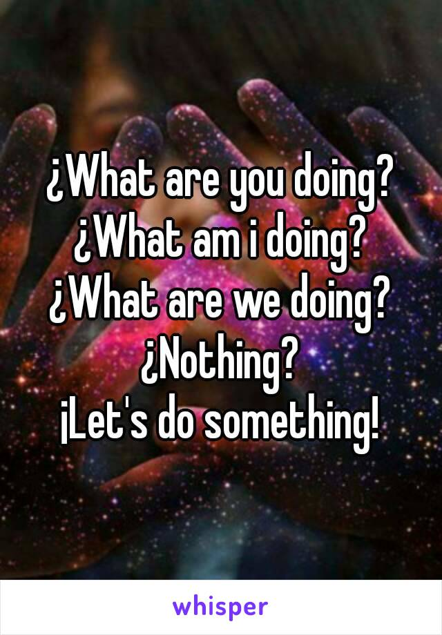 ¿What are you doing? ¿What am i doing? ¿What are we doing? ¿Nothing? ¡Let's do something!