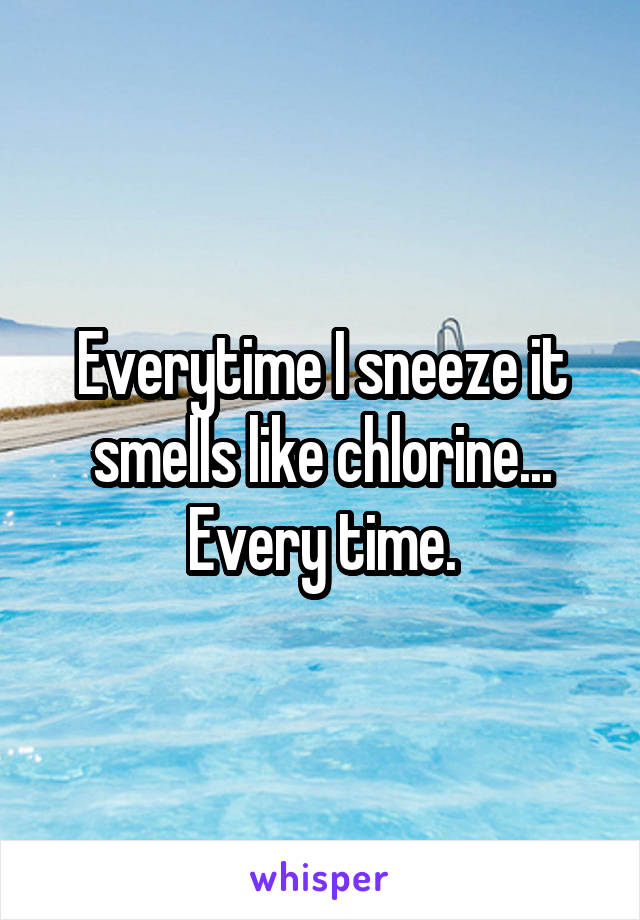 Everytime I sneeze it smells like chlorine... Every time.