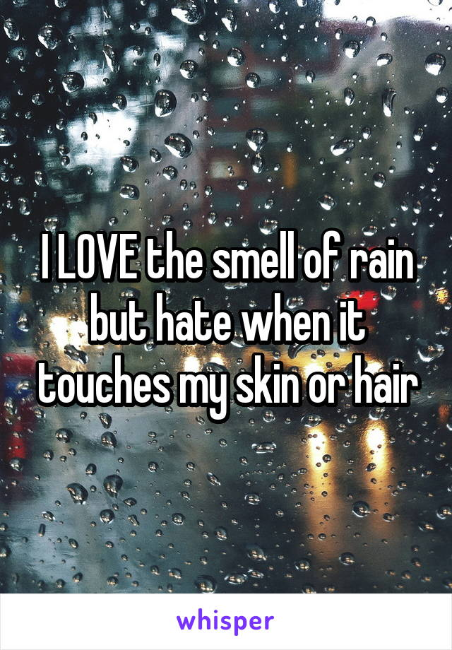 I LOVE the smell of rain but hate when it touches my skin or hair